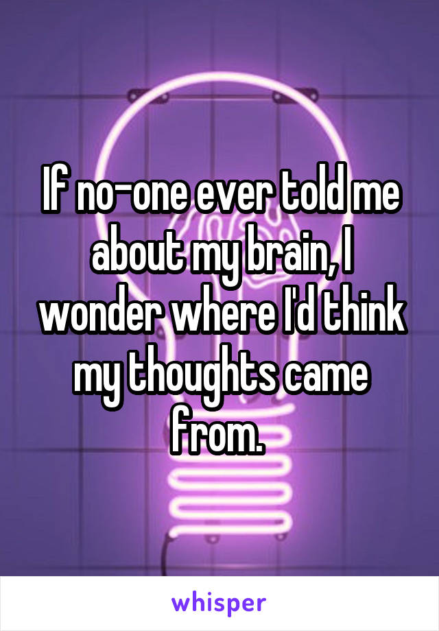 If no-one ever told me about my brain, I wonder where I'd think my thoughts came from.