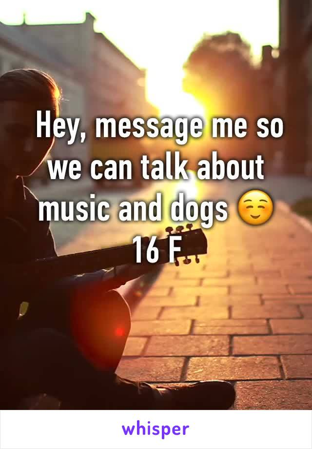 Hey, message me so we can talk about music and dogs ☺️ 16 F