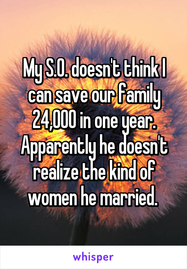 My S.O. doesn't think I can save our family 24,000 in one year. Apparently he doesn't realize the kind of women he married.