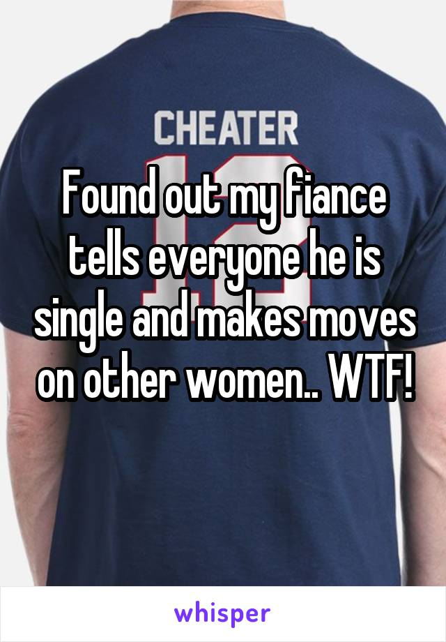 Found out my fiance tells everyone he is single and makes moves on other women.. WTF!