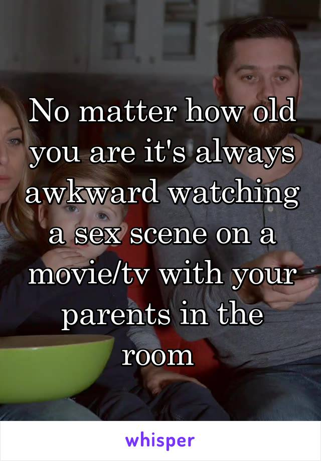 No matter how old you are it's always awkward watching a sex scene on a movie/tv with your parents in the room