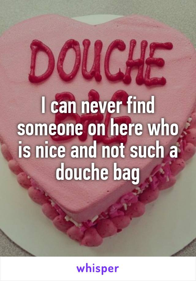 I can never find someone on here who is nice and not such a douche bag