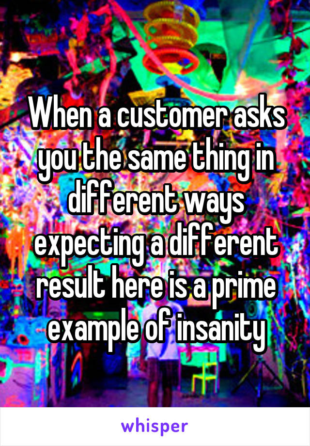 When a customer asks you the same thing in different ways expecting a different result here is a prime example of insanity