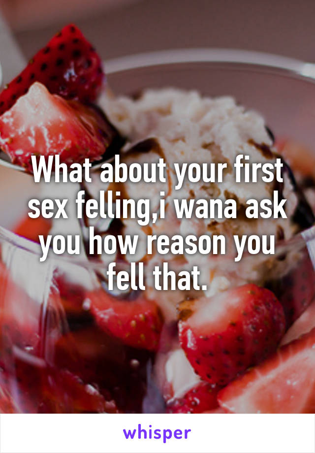 What about your first sex felling,i wana ask you how reason you fell that.