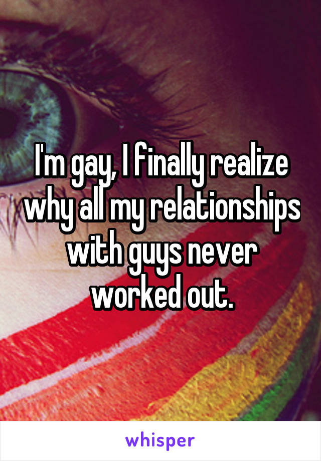 I'm gay, I finally realize why all my relationships with guys never worked out.
