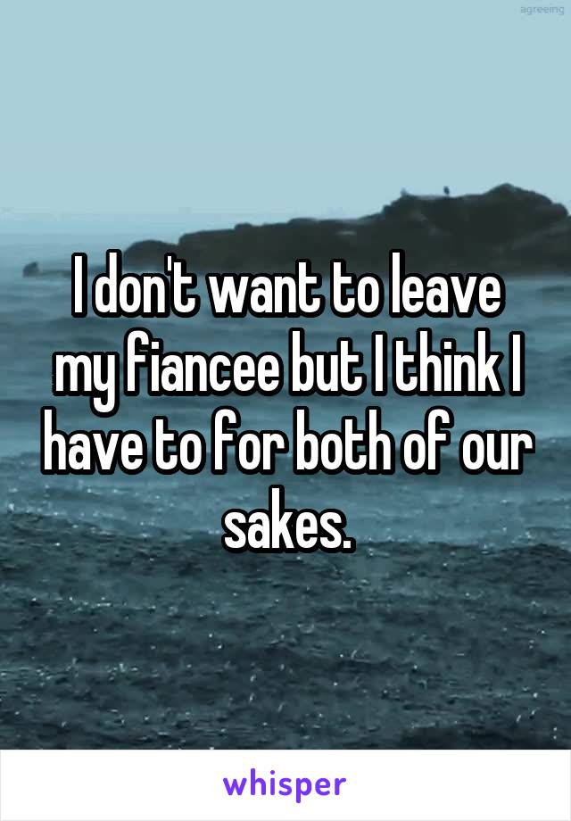 I don't want to leave my fiancee but I think I have to for both of our sakes.