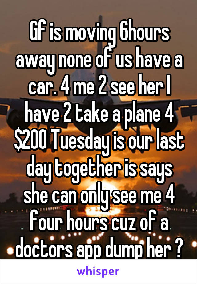 Gf is moving 6hours away none of us have a car. 4 me 2 see her I have 2 take a plane 4 $200 Tuesday is our last day together is says she can only see me 4 four hours cuz of a doctors app dump her ?