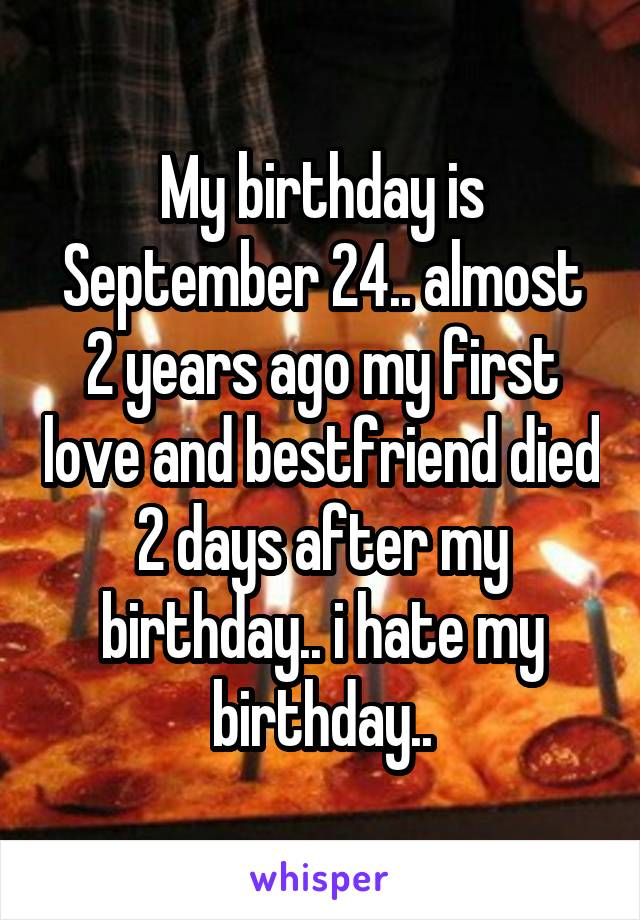 My birthday is September 24.. almost 2 years ago my first love and bestfriend died 2 days after my birthday.. i hate my birthday..