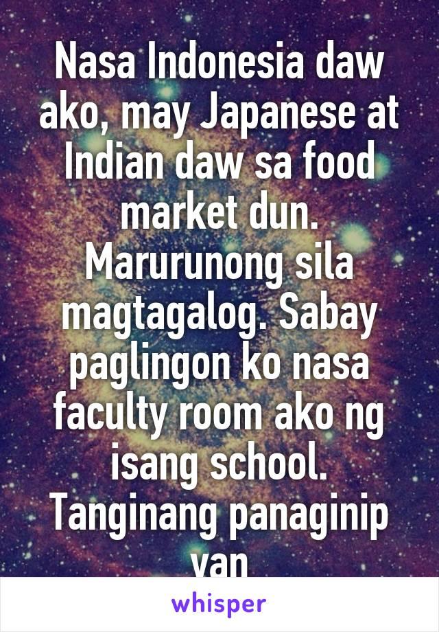 Nasa Indonesia daw ako, may Japanese at Indian daw sa food market dun. Marurunong sila magtagalog. Sabay paglingon ko nasa faculty room ako ng isang school. Tanginang panaginip yan