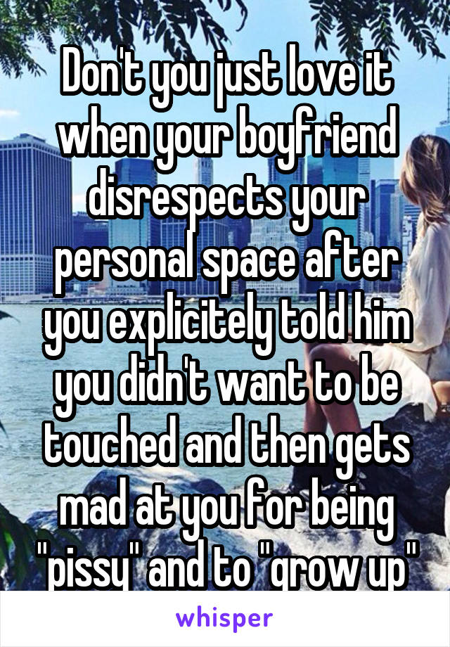 """Don't you just love it when your boyfriend disrespects your personal space after you explicitely told him you didn't want to be touched and then gets mad at you for being """"pissy"""" and to """"grow up"""""""
