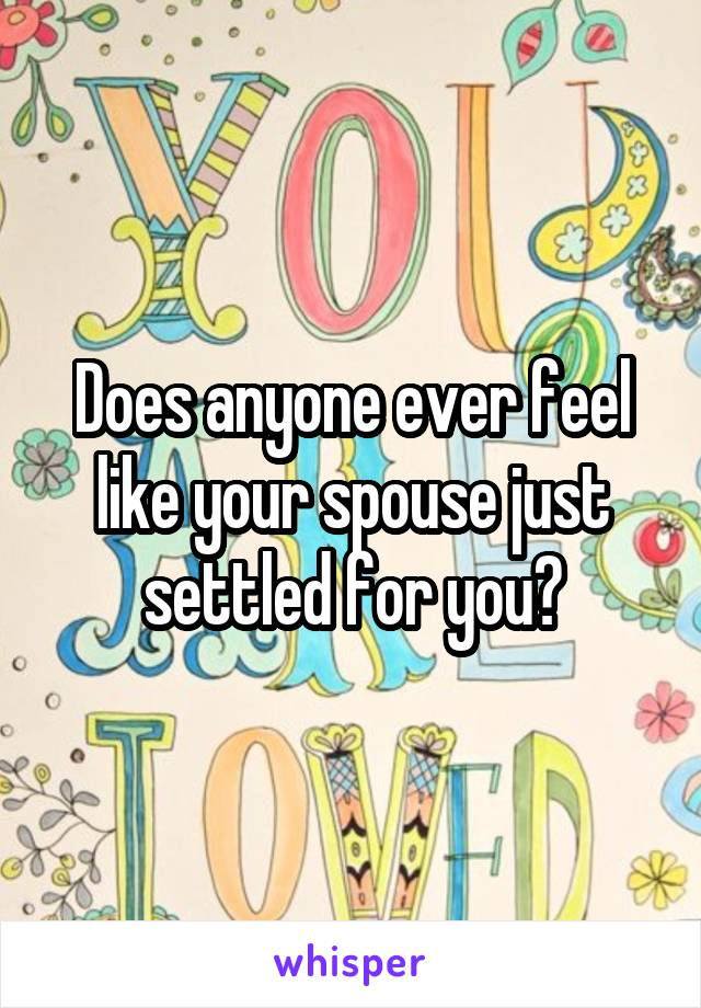 Does anyone ever feel like your spouse just settled for you?
