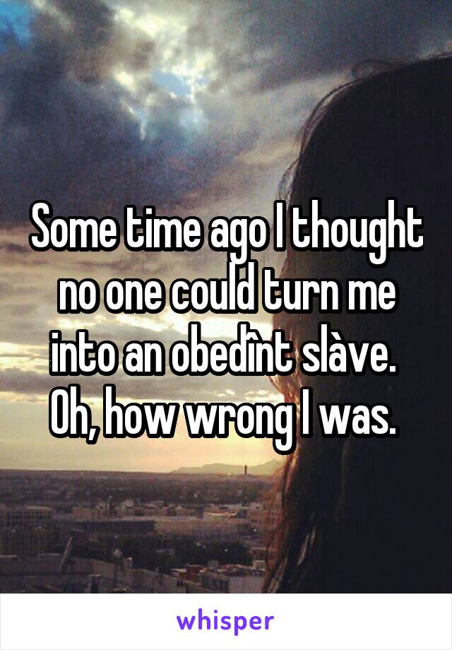 Some time ago I thought no one could turn me into an obedînt slàve.  Oh, how wrong I was.