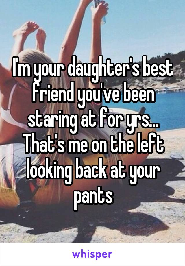 I'm your daughter's best friend you've been staring at for yrs... That's me on the left looking back at your pants