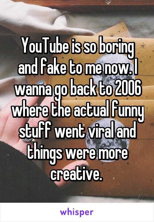 YouTube is so boring and fake to me now. I wanna go back to 2006 where the actual funny stuff went viral and things were more creative.