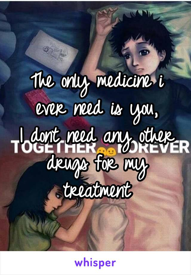 The only medicine i ever need is you, I dont need any other drugs for my treatment