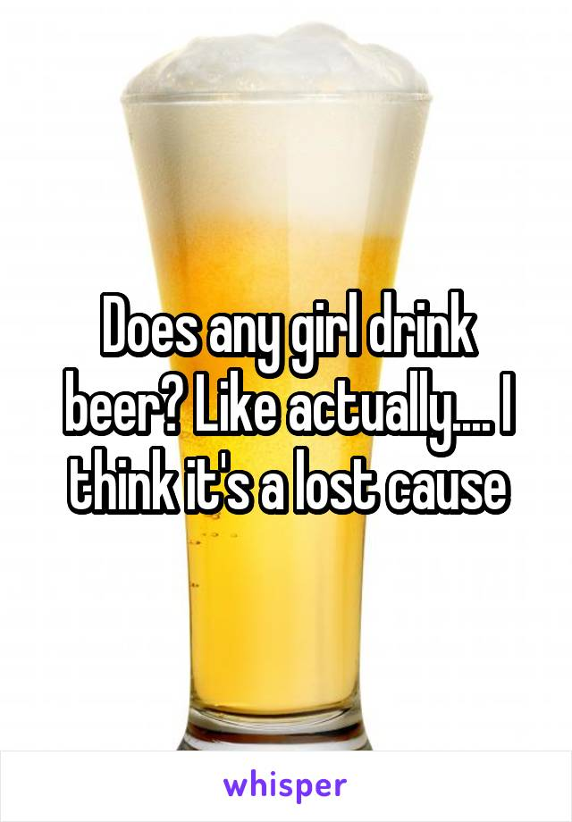 Does any girl drink beer? Like actually.... I think it's a lost cause