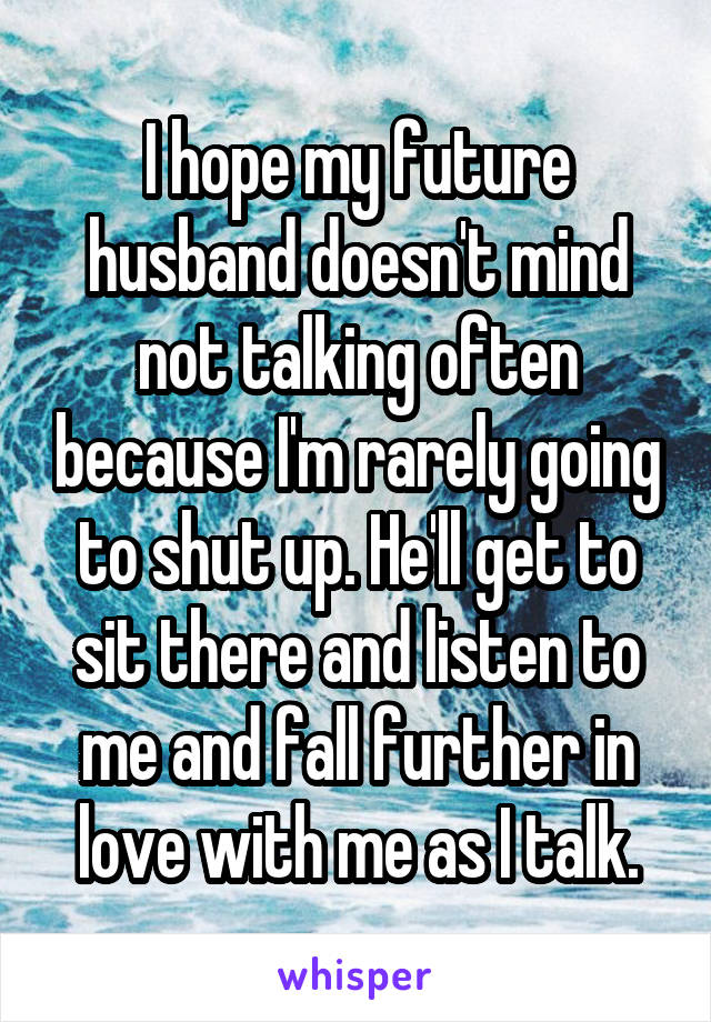 I hope my future husband doesn't mind not talking often because I'm rarely going to shut up. He'll get to sit there and listen to me and fall further in love with me as I talk.