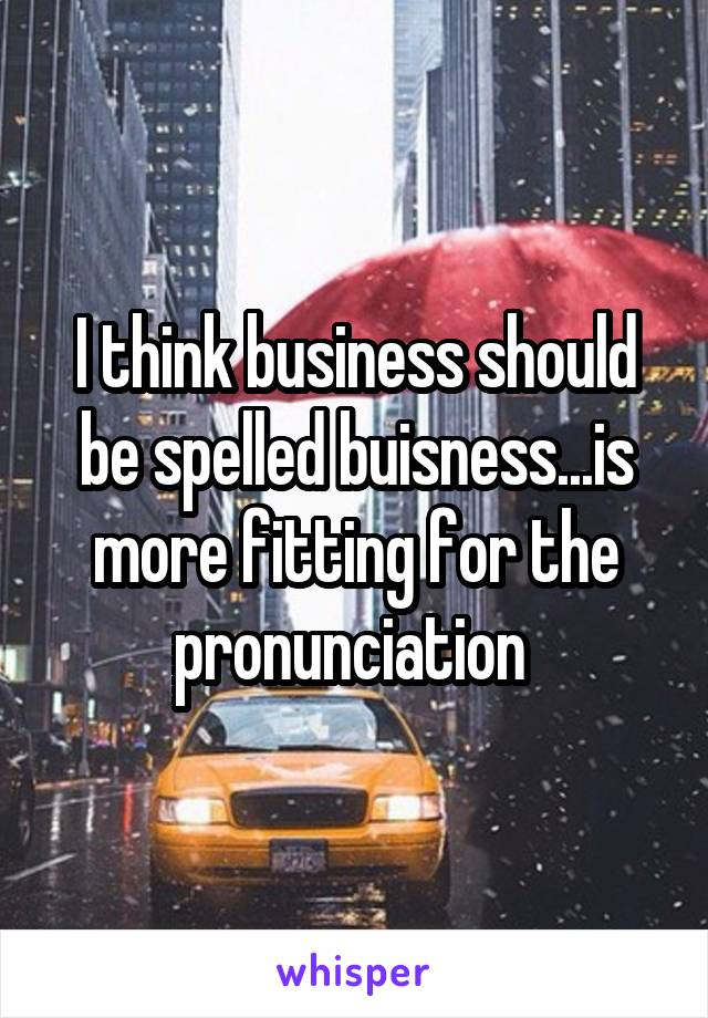 I think business should be spelled buisness...is more fitting for the pronunciation