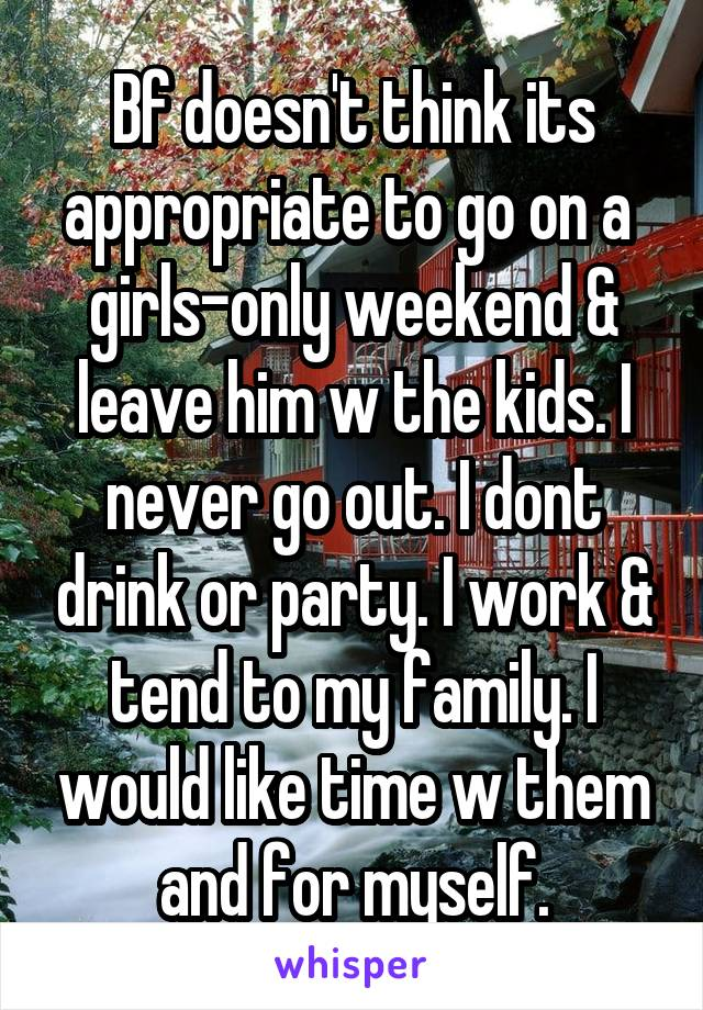 Bf doesn't think its appropriate to go on a  girls-only weekend & leave him w the kids. I never go out. I dont drink or party. I work & tend to my family. I would like time w them and for myself.