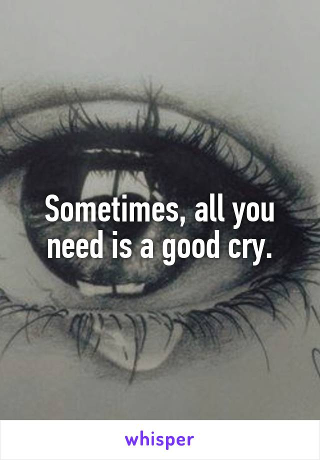 Sometimes, all you need is a good cry.