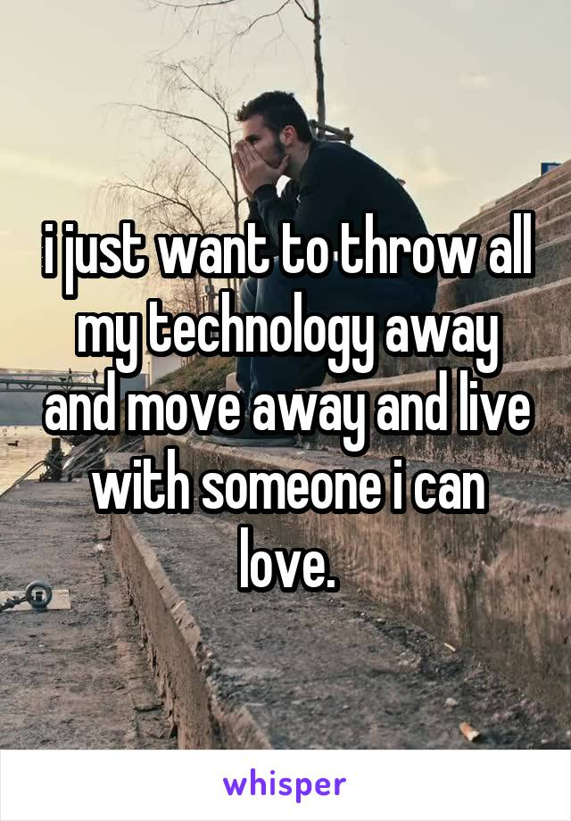 i just want to throw all my technology away and move away and live with someone i can love.
