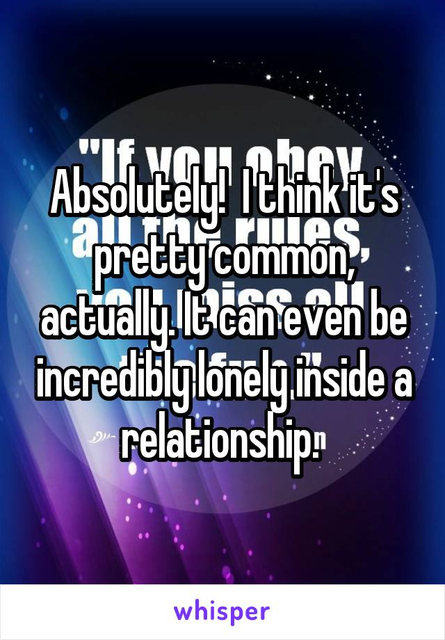 Absolutely!  I think it's pretty common, actually. It can even be incredibly lonely inside a relationship.