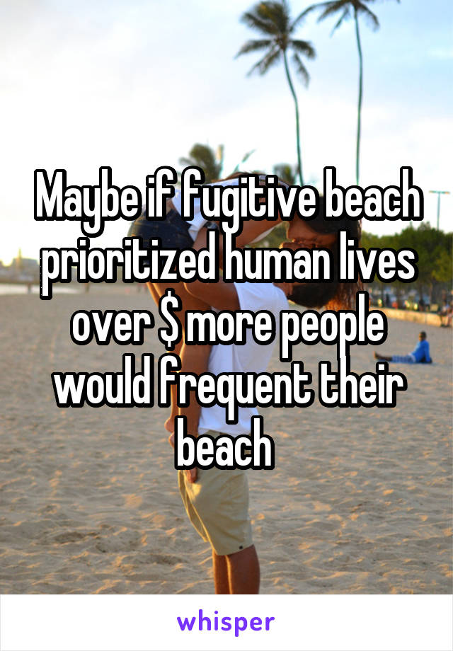 Maybe if fugitive beach prioritized human lives over $ more people would frequent their beach
