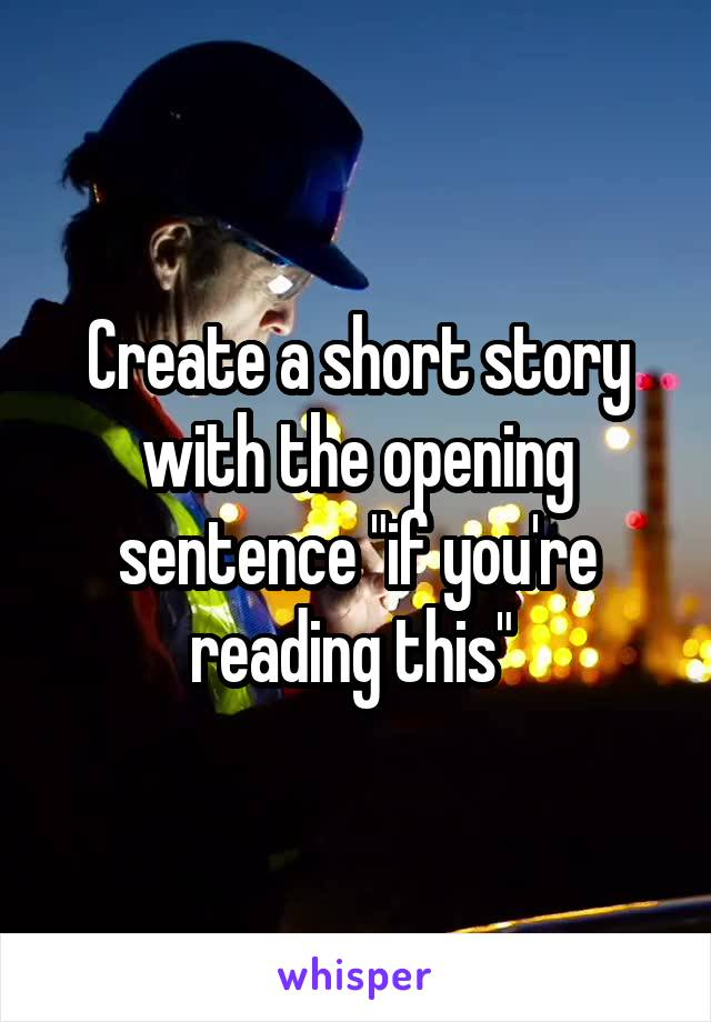 """Create a short story with the opening sentence """"if you're reading this"""""""