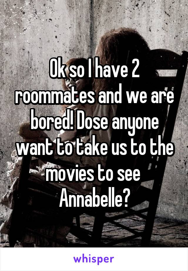 Ok so I have 2 roommates and we are bored! Dose anyone want to take us to the movies to see  Annabelle?