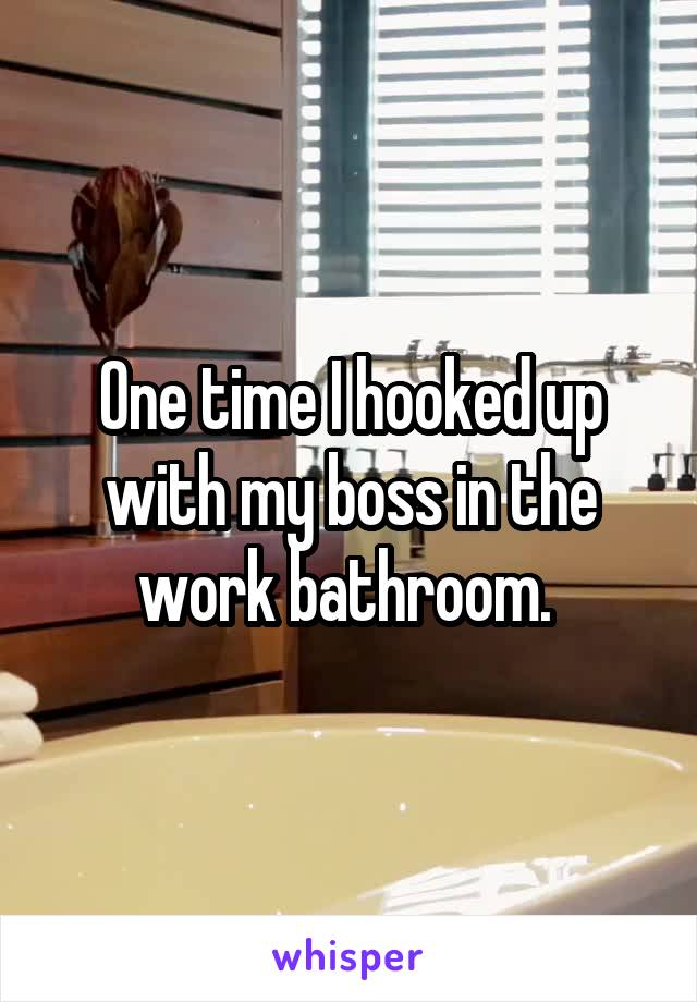 One time I hooked up with my boss in the work bathroom.