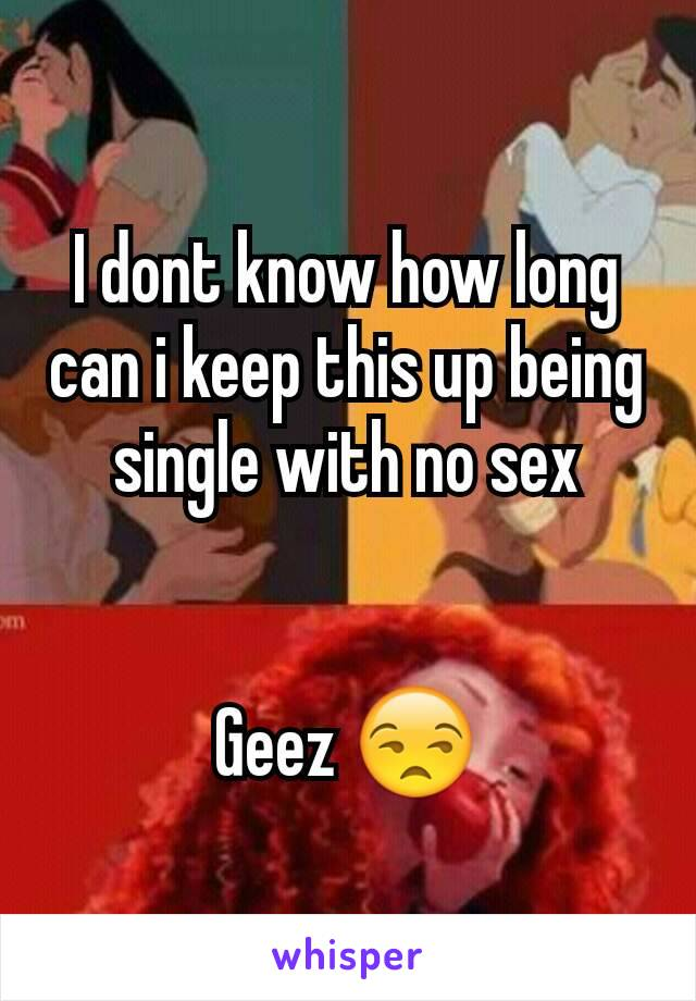 I dont know how long can i keep this up being single with no sex   Geez 😒