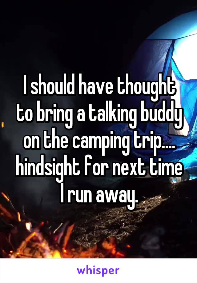 I should have thought to bring a talking buddy on the camping trip.... hindsight for next time I run away.