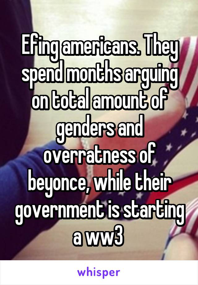 Efing americans. They spend months arguing on total amount of genders and overratness of beyonce, while their government is starting a ww3