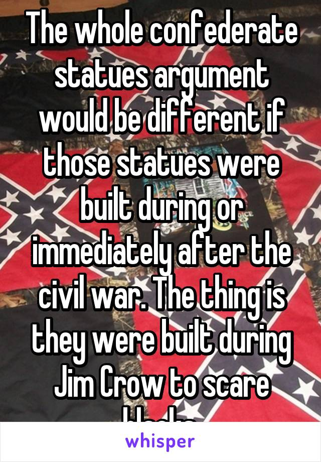 The whole confederate statues argument would be different if those statues were built during or immediately after the civil war. The thing is they were built during Jim Crow to scare blacks.