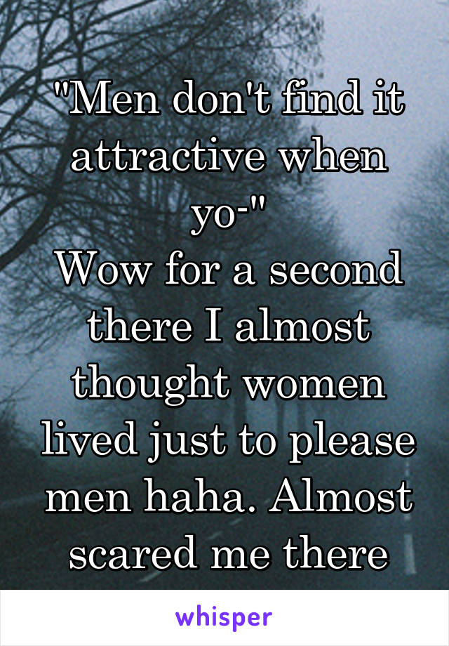 """Men don't find it attractive when yo-"" Wow for a second there I almost thought women lived just to please men haha. Almost scared me there"