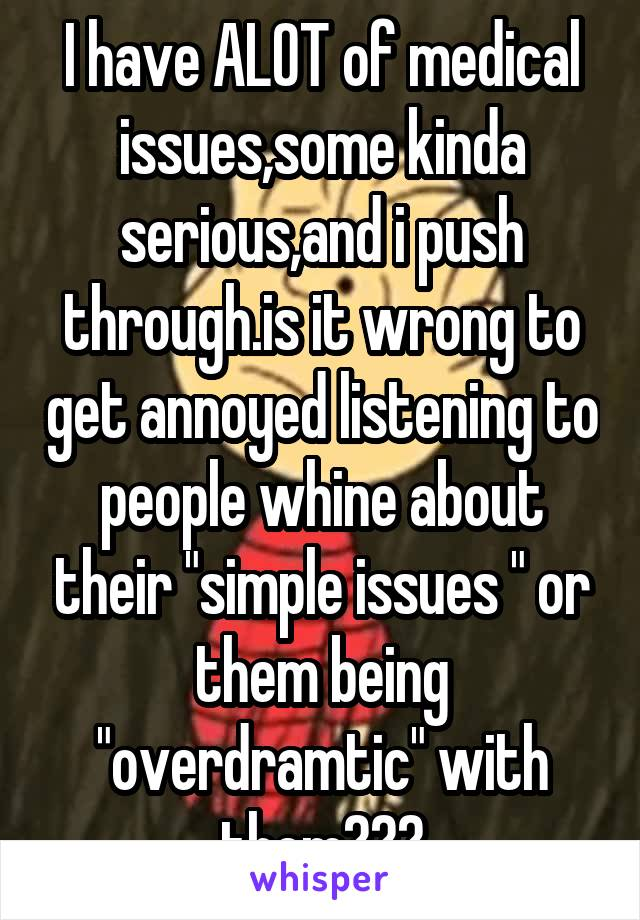 """I have ALOT of medical issues,some kinda serious,and i push through.is it wrong to get annoyed listening to people whine about their """"simple issues """" or them being """"overdramtic"""" with them???"""