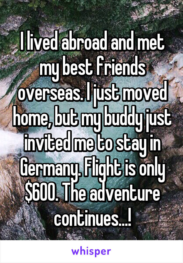 I lived abroad and met my best friends overseas. I just moved home, but my buddy just invited me to stay in Germany. Flight is only $600. The adventure continues...!