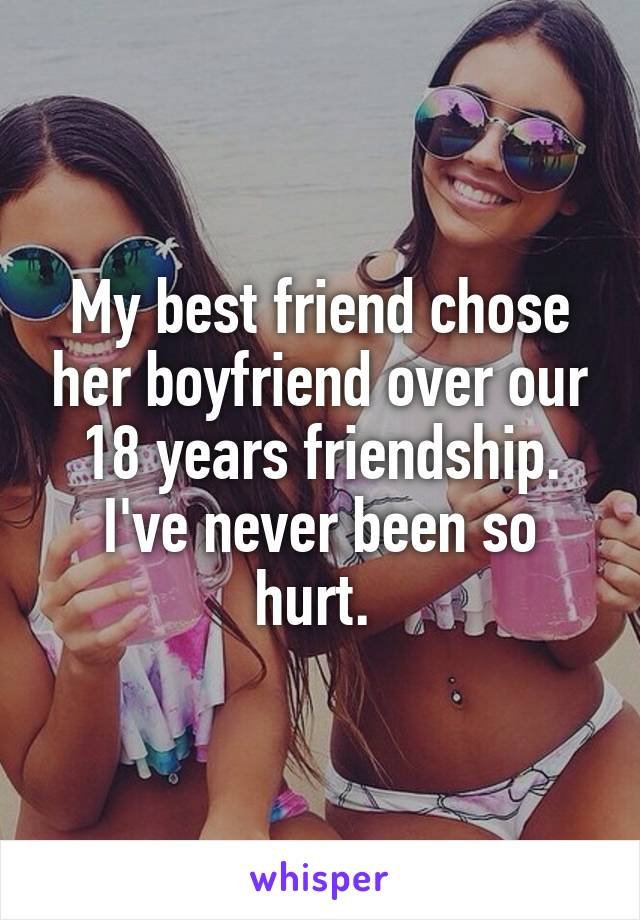 My best friend chose her boyfriend over our 18 years friendship. I've never been so hurt.
