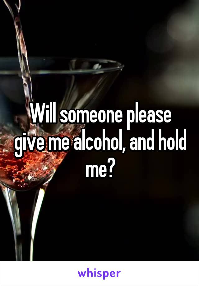 Will someone please give me alcohol, and hold me?