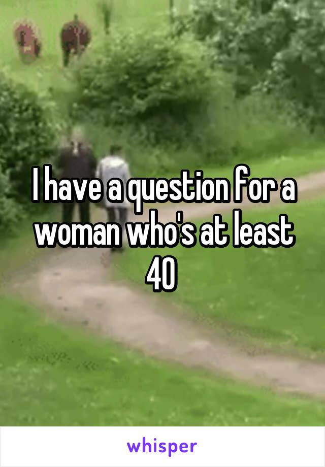 I have a question for a woman who's at least 40