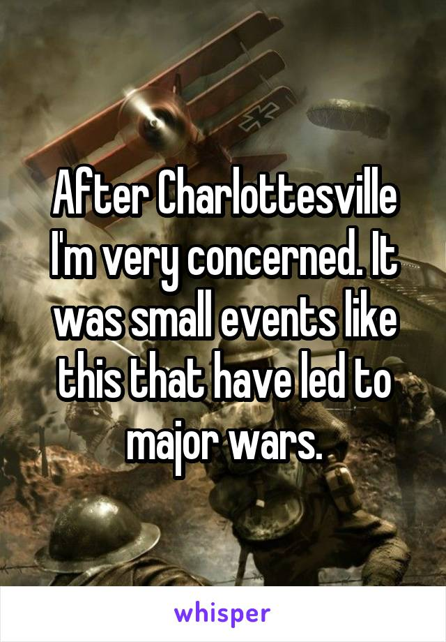 After Charlottesville I'm very concerned. It was small events like this that have led to major wars.
