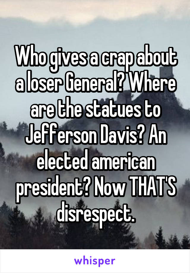 Who gives a crap about a loser General? Where are the statues to Jefferson Davis? An elected american president? Now THAT'S disrespect.