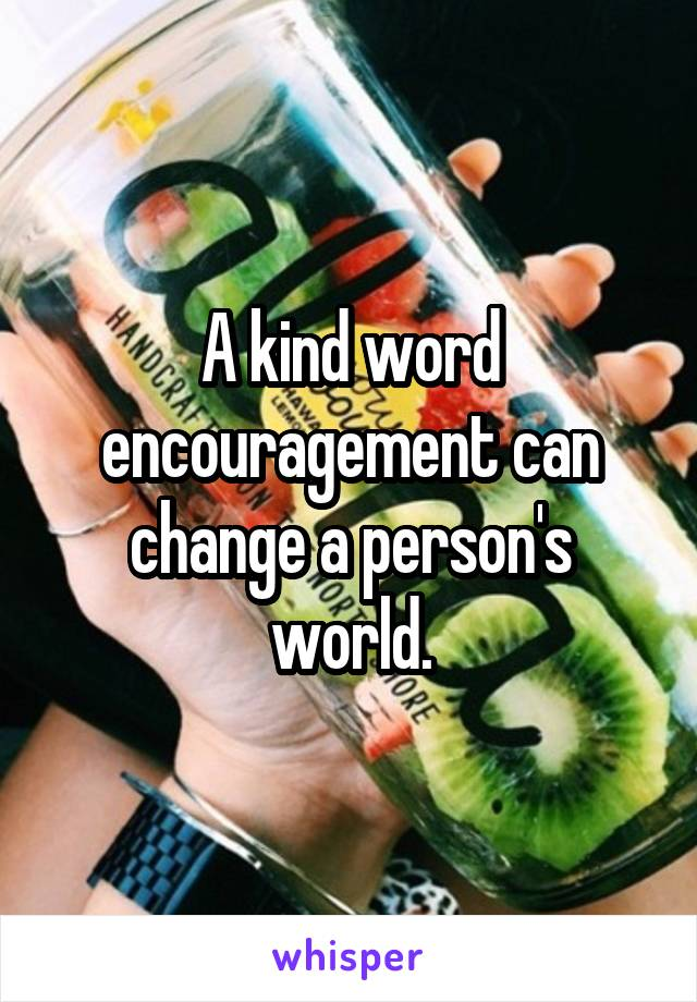 A kind word encouragement can change a person's world.