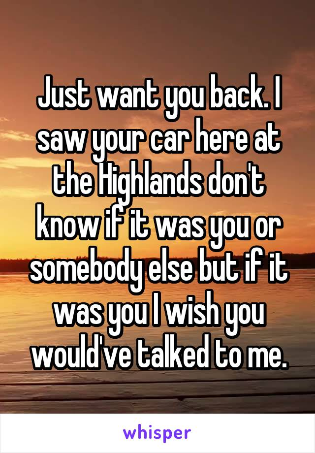 Just want you back. I saw your car here at the Highlands don't know if it was you or somebody else but if it was you I wish you would've talked to me.