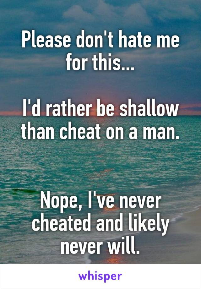 Please don't hate me for this...  I'd rather be shallow than cheat on a man.   Nope, I've never cheated and likely never will.