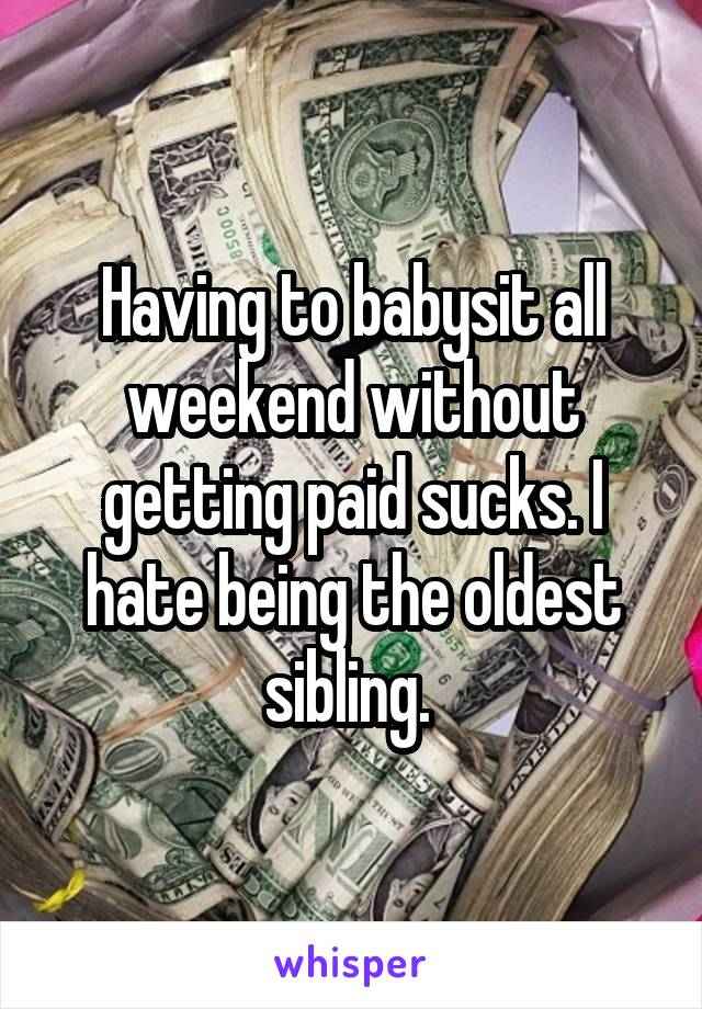 Having to babysit all weekend without getting paid sucks. I hate being the oldest sibling.