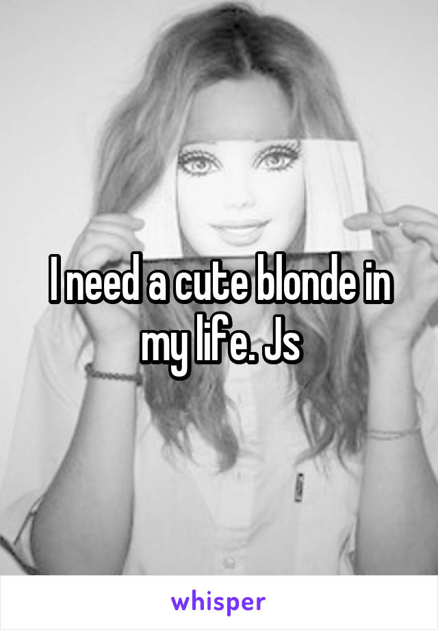 I need a cute blonde in my life. Js