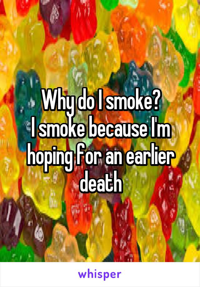 Why do I smoke? I smoke because I'm hoping for an earlier death