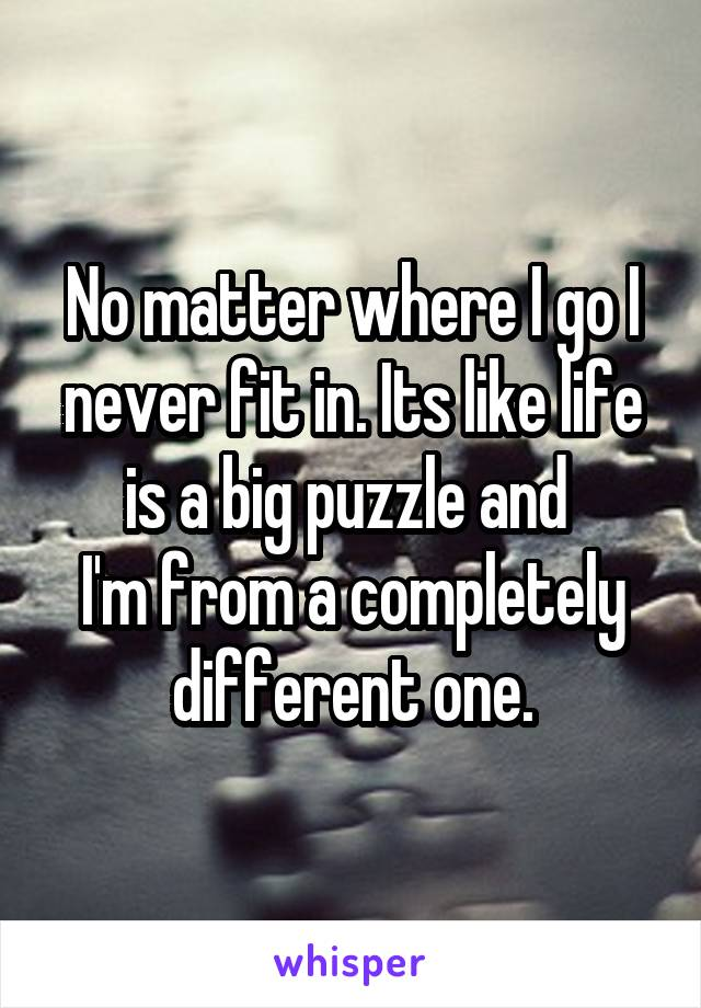 No matter where I go I never fit in. Its like life is a big puzzle and  I'm from a completely different one.