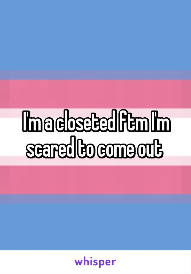 I'm a closeted ftm I'm scared to come out